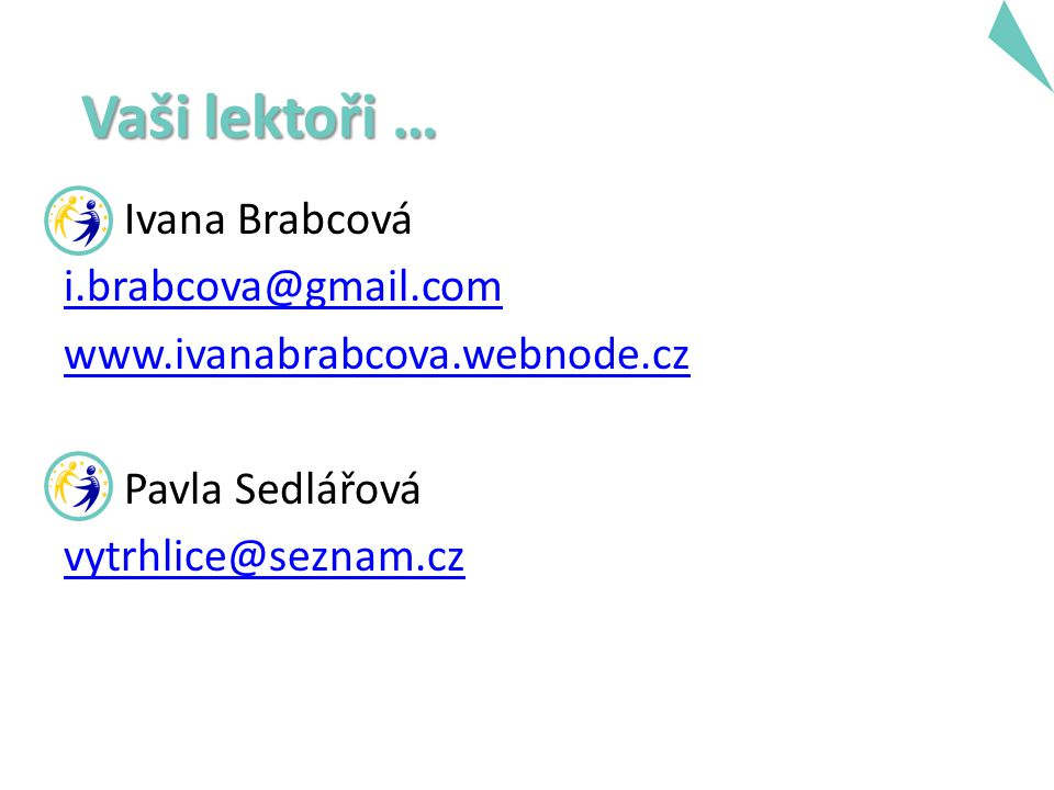 Ivana Brabcová i.brabcova@gmail.com www.ivanabrabcova.webnode.cz Pavla Sedlářová vytrhlice@seznam.cz Vaši lektoři …