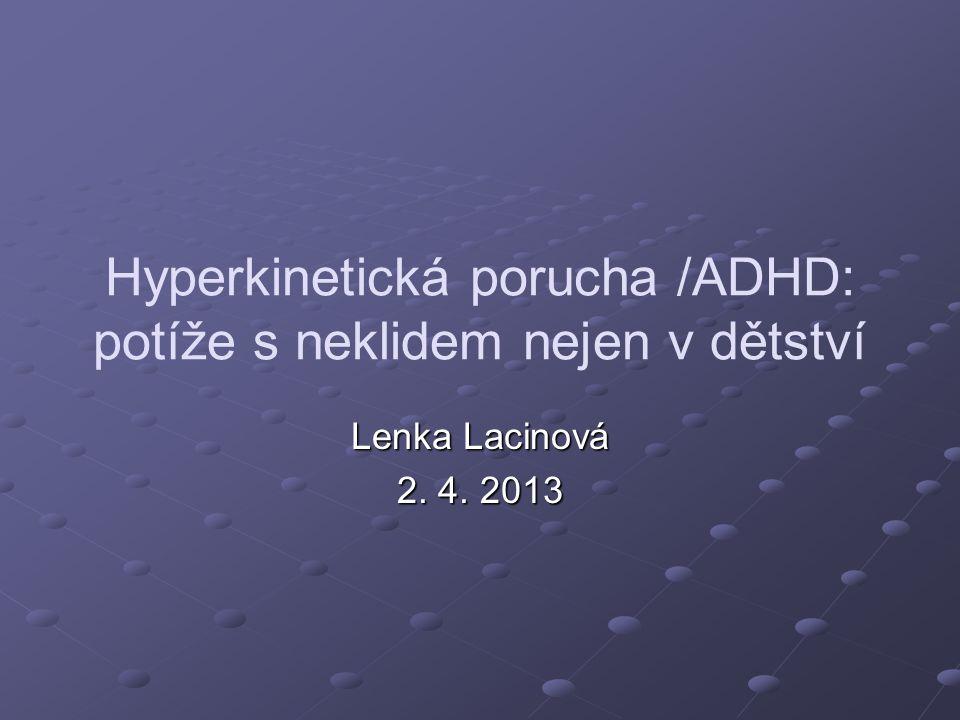 Hyperkinetická porucha /ADHD: potíže s neklidem nejen v dětství Lenka Lacinová 2. 4. 2013