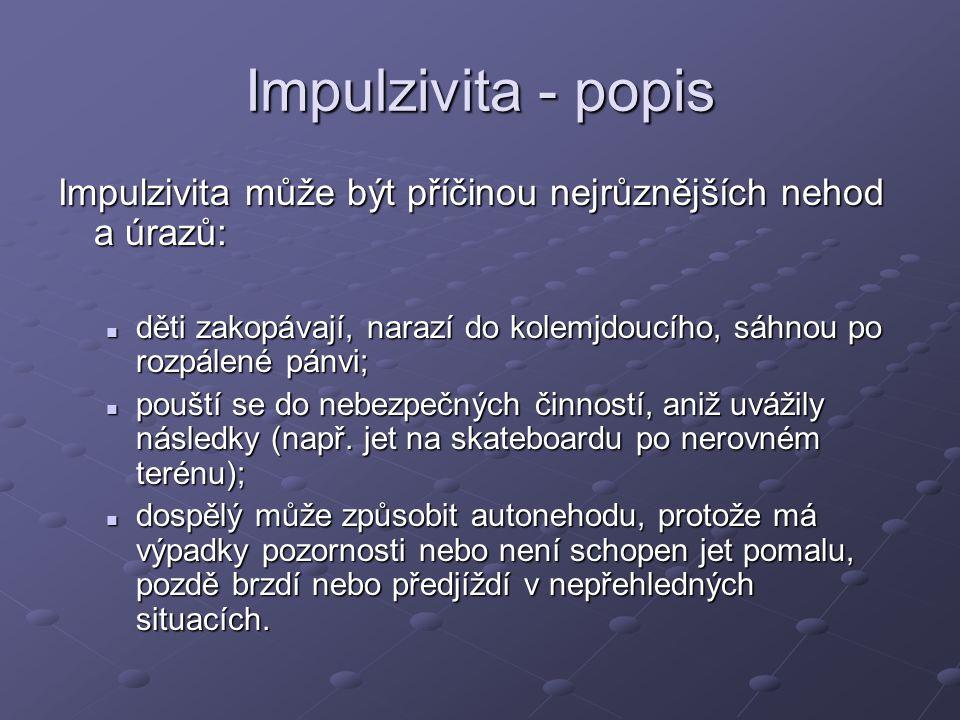Impulzivita - popis Impulzivita může být příčinou nejrůznějších nehod a úrazů: děti zakopávají, narazí do kolemjdoucího, sáhnou po rozpálené pánvi; dě