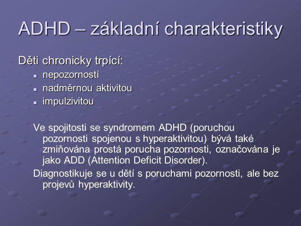ADHD – základní charakteristiky Děti chronicky trpící: nepozorností nepozorností nadměrnou aktivitou nadměrnou aktivitou impulzivitou impulzivitou Ve