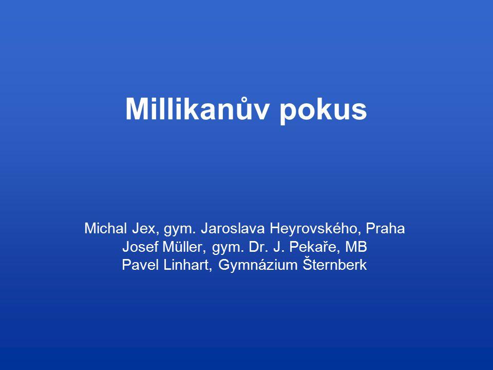 Millikanův pokus Michal Jex, gym. Jaroslava Heyrovského, Praha Josef Müller, gym. Dr. J. Pekaře, MB Pavel Linhart, Gymnázium Šternberk
