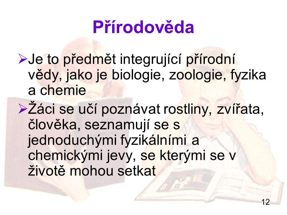 12 Přírodověda  Je to předmět integrující přírodní vědy, jako je biologie, zoologie, fyzika a chemie  Žáci se učí poznávat rostliny, zvířata, člověk