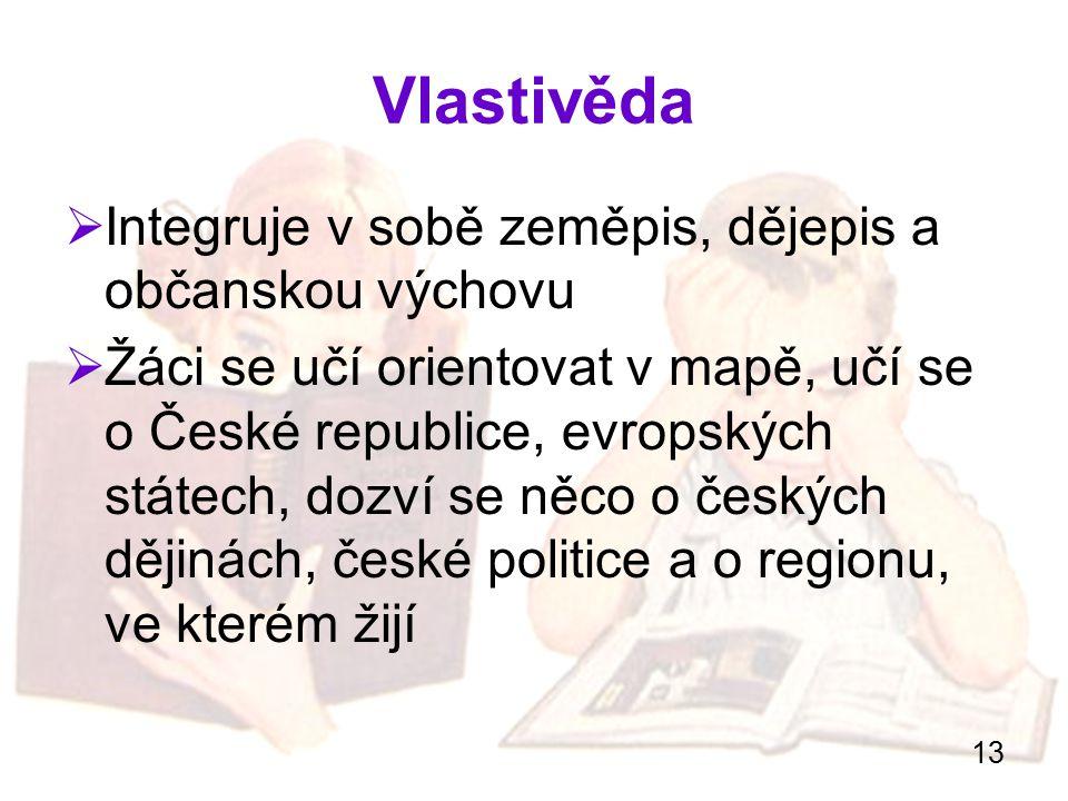 13 Vlastivěda  Integruje v sobě zeměpis, dějepis a občanskou výchovu  Žáci se učí orientovat v mapě, učí se o České republice, evropských státech, d