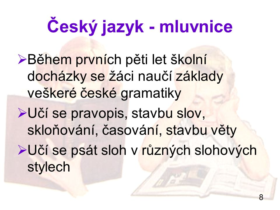 8 Český jazyk - mluvnice  Během prvních pěti let školní docházky se žáci naučí základy veškeré české gramatiky  Učí se pravopis, stavbu slov, skloňo
