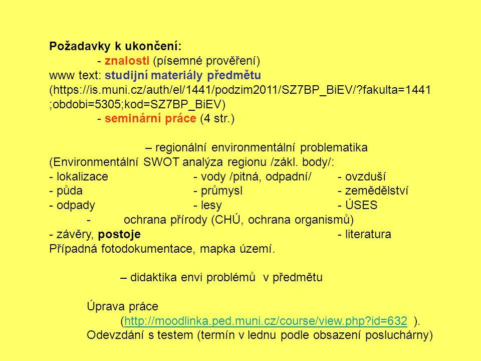 Požadavky k ukončení: - znalosti (písemné prověření) www text: studijní materiály předmětu (https://is.muni.cz/auth/el/1441/podzim2011/SZ7BP_BiEV/?fakulta=1441 ;obdobi=5305;kod=SZ7BP_BiEV) - seminární práce (4 str.) – regionální environmentální problematika (Environmentální SWOT analýza regionu /zákl.