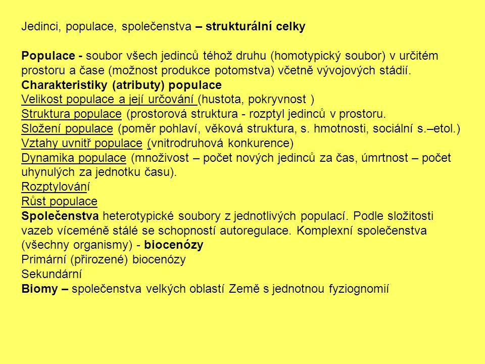Jedinci, populace, společenstva – strukturální celky Populace - soubor všech jedinců téhož druhu (homotypický soubor) v určitém prostoru a čase (možnost produkce potomstva) včetně vývojových stádií.