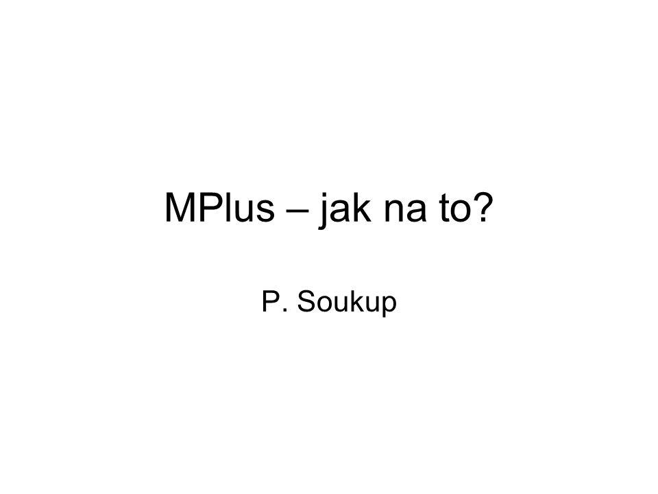 Obsah úvodu MPlus 1.Mplus a jiný statistický SW, výhody, nevýhody, přehled technik 2.Dělení proměnných v Mplus 3.Grafické prezentace modelů a jejich rovnicová vyjádření 4.Parametry modelů a jejich odhady, ukázka regrese 5.Úvod do práce s Mplus 6.Struktura příkazů Mplus 7.Příprava dat pro MPlus 8.Základní modely v Mplus – korelace, lineární regrese, logistická regrese, EFA 9.Generátor příkazů 10.Modul pro diagramy