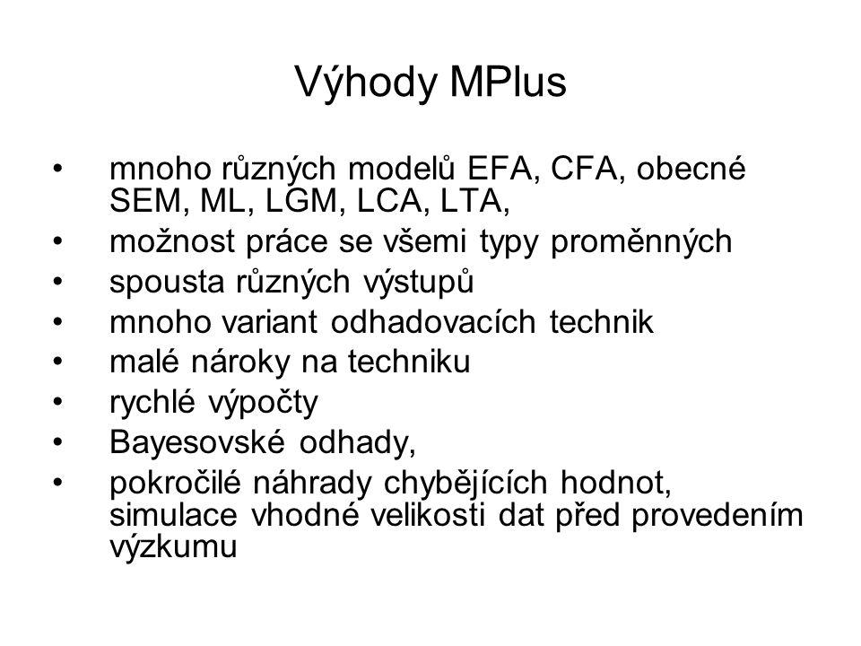 Výhody MPlus mnoho různých modelů EFA, CFA, obecné SEM, ML, LGM, LCA, LTA, možnost práce se všemi typy proměnných spousta různých výstupů mnoho varian