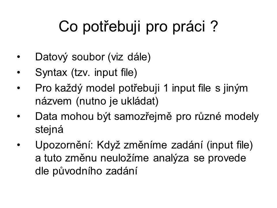 Co potřebuji pro práci ? Datový soubor (viz dále) Syntax (tzv. input file) Pro každý model potřebuji 1 input file s jiným názvem (nutno je ukládat) Da