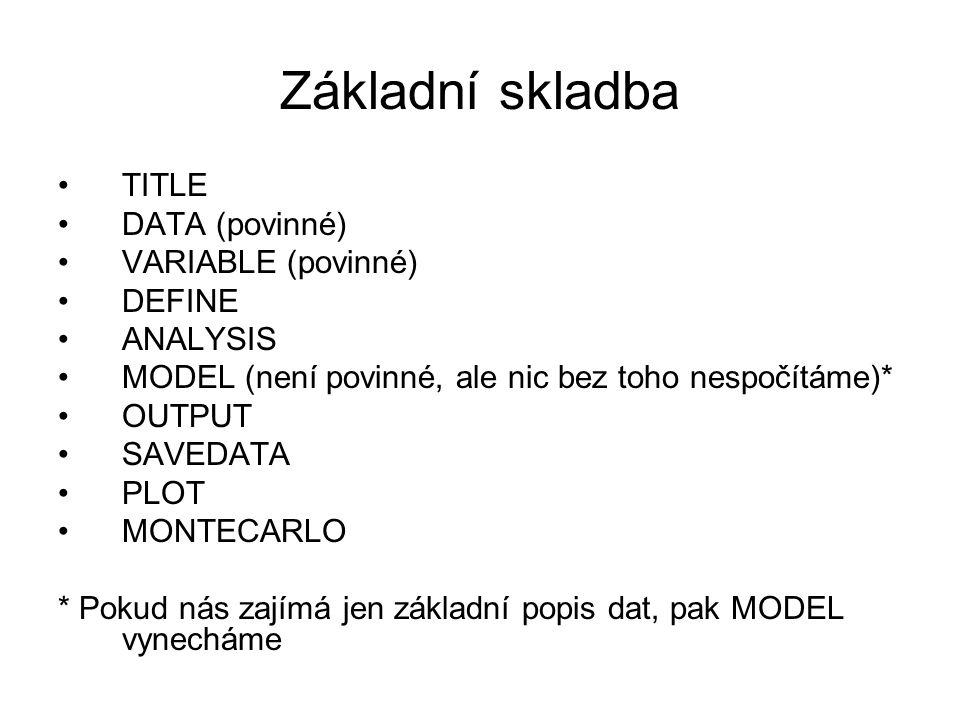 Základní skladba TITLE DATA (povinné) VARIABLE (povinné) DEFINE ANALYSIS MODEL (není povinné, ale nic bez toho nespočítáme)* OUTPUT SAVEDATA PLOT MONT