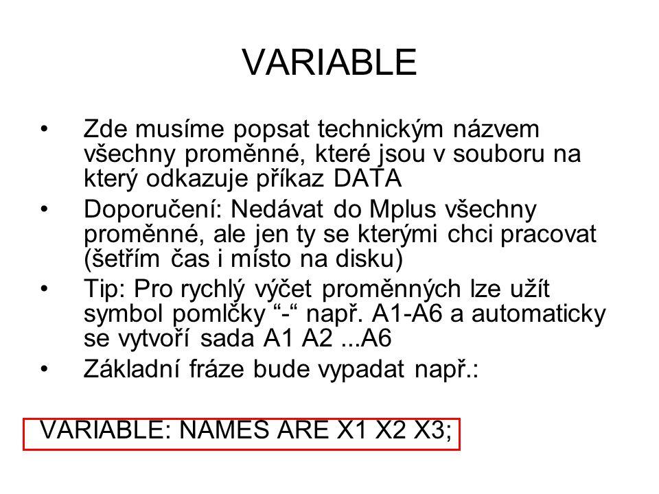 VARIABLE Zde musíme popsat technickým názvem všechny proměnné, které jsou v souboru na který odkazuje příkaz DATA Doporučení: Nedávat do Mplus všechny