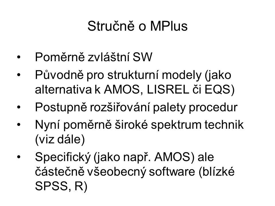 Stručně o MPlus Poměrně zvláštní SW Původně pro strukturní modely (jako alternativa k AMOS, LISREL či EQS) Postupně rozšiřování palety procedur Nyní p