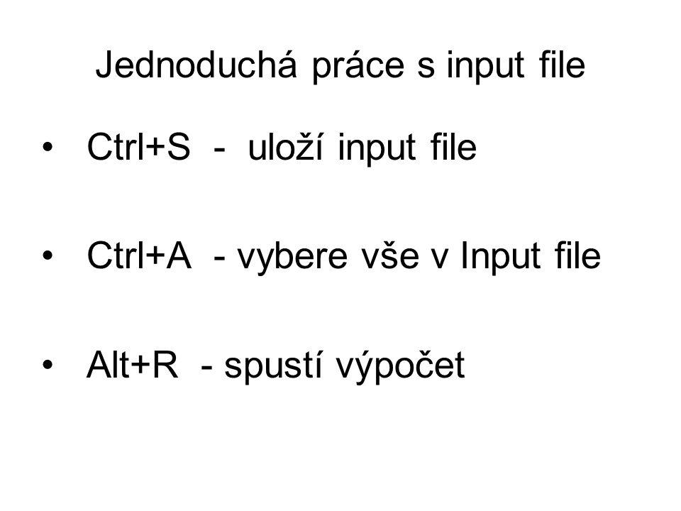 Jednoduchá práce s input file Ctrl+S - uloží input file Ctrl+A - vybere vše v Input file Alt+R - spustí výpočet