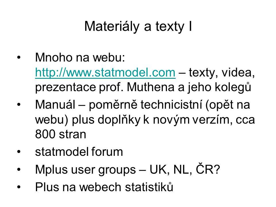Materiály a texty II Existuje cosi jako učebnice MPlus V některých knihách je MPlus využíván Asi nej Byrne, B.: SEM in Mplus (obdobně vydala stejnou knihu pro AMOS a LISREL) dobrá Brown, D.: Confirmatory factor analysis for applied research (hodně o Mplus)