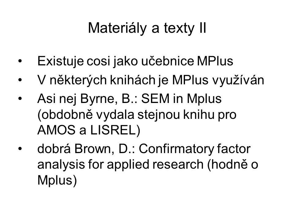 MPlus nabízené techniky Korelace Regrese lineární i logistická Explorační faktorová analýza (EFA) Konfirmační faktorová analýza (CFA) Úseková analýza (Path analysis) Obecné strukturní modely (SEM) Modely růstu s latentními proměnnými (LGA) Analýza latentních tříd (LCA) Loglineární modely Latent trait analysis (LTA) Víceúrovňové modely (multilevel) Item response theory (IRT) Analýza přežití (survival) Bayesovské přístupy Simulace Monte Carlo (MC) Vícenásobná náhrada chybějících hodnot (MI)