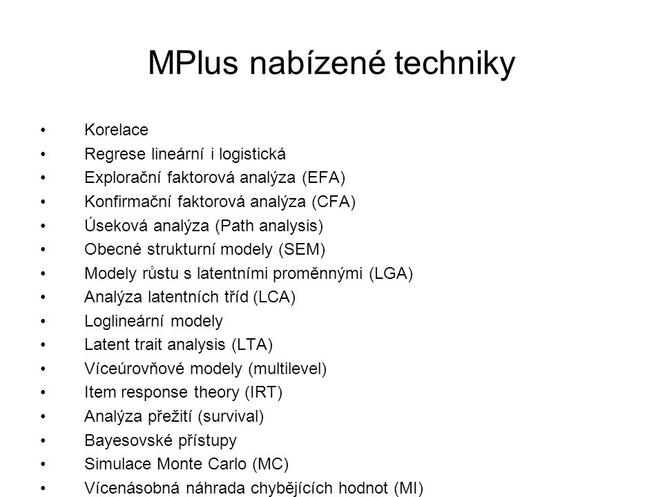 MPlus nabízené techniky Korelace Regrese lineární i logistická Explorační faktorová analýza (EFA) Konfirmační faktorová analýza (CFA) Úseková analýza