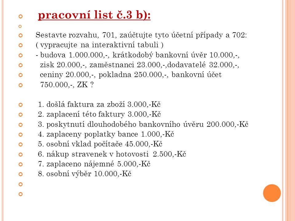 pracovní list č.3 b): Sestavte rozvahu, 701, zaúčtujte tyto účetní případy a 702: ( vypracujte na interaktivní tabuli ) - budova 1.000.000,-, krátkodobý bankovní úvěr 10.000,-, zisk 20.000,-, zaměstnanci 23.000,-,dodavatelé 32.000,-, ceniny 20.000,-, pokladna 250.000,-, bankovní účet 750.000,-, ZK .