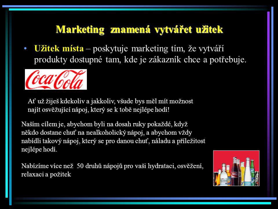 Marketing znamená vytvářet užitek Užitek místa – poskytuje marketing tím, že vytváří produkty dostupné tam, kde je zákazník chce a potřebuje.