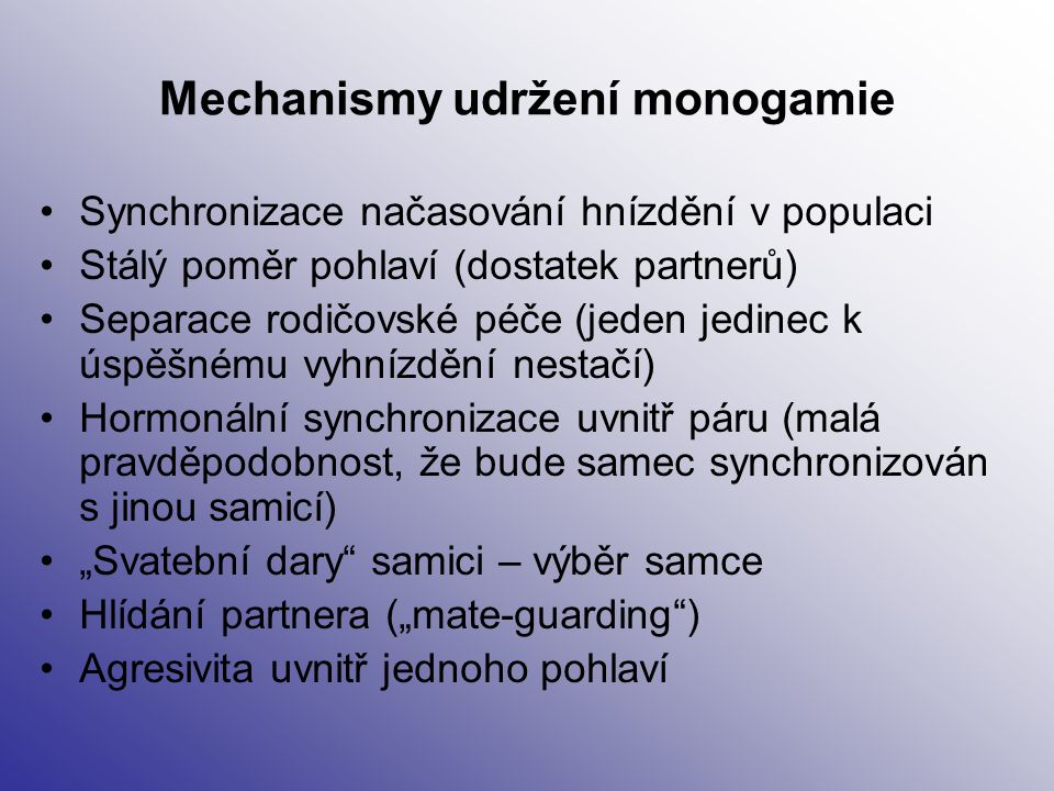 Mechanismy udržení monogamie Synchronizace načasování hnízdění v populaci Stálý poměr pohlaví (dostatek partnerů) Separace rodičovské péče (jeden jedi
