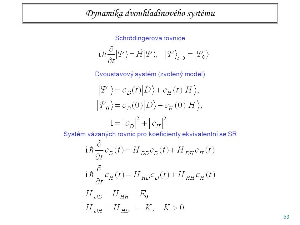63 Dynamika dvouhladinového systému Schrödingerova rovnice Dvoustavový systém (zvolený model) Systém vázaných rovnic pro koeficienty ekvivalentní se SR