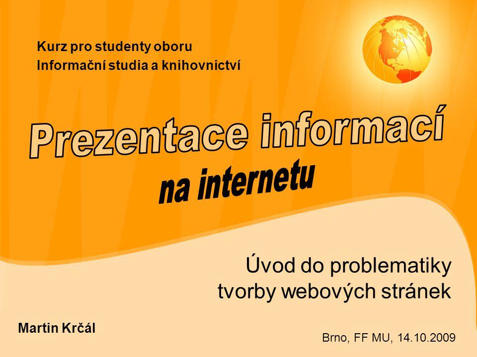 Kurz pro studenty oboru Informační studia a knihovnictví Úvod do problematiky tvorby webových stránek Martin Krčál Brno, FF MU, 14.10.2009