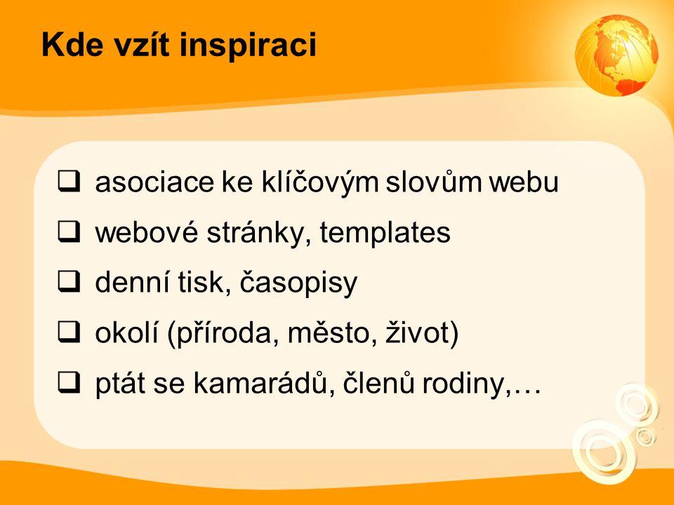 Kde vzít inspiraci  asociace ke klíčovým slovům webu  webové stránky, templates  denní tisk, časopisy  okolí (příroda, město, život)  ptát se kam