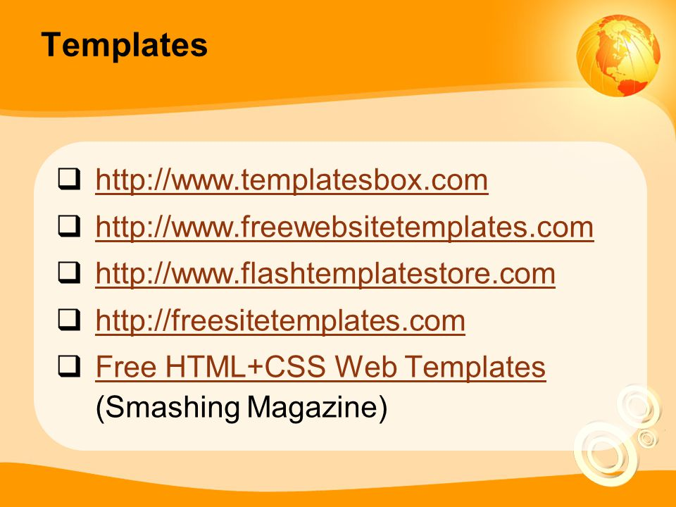 Templates  http://www.templatesbox.com http://www.templatesbox.com  http://www.freewebsitetemplates.com http://www.freewebsitetemplates.com  http://www.flashtemplatestore.com http://www.flashtemplatestore.com  http://freesitetemplates.com http://freesitetemplates.com  Free HTML+CSS Web Templates (Smashing Magazine) Free HTML+CSS Web Templates