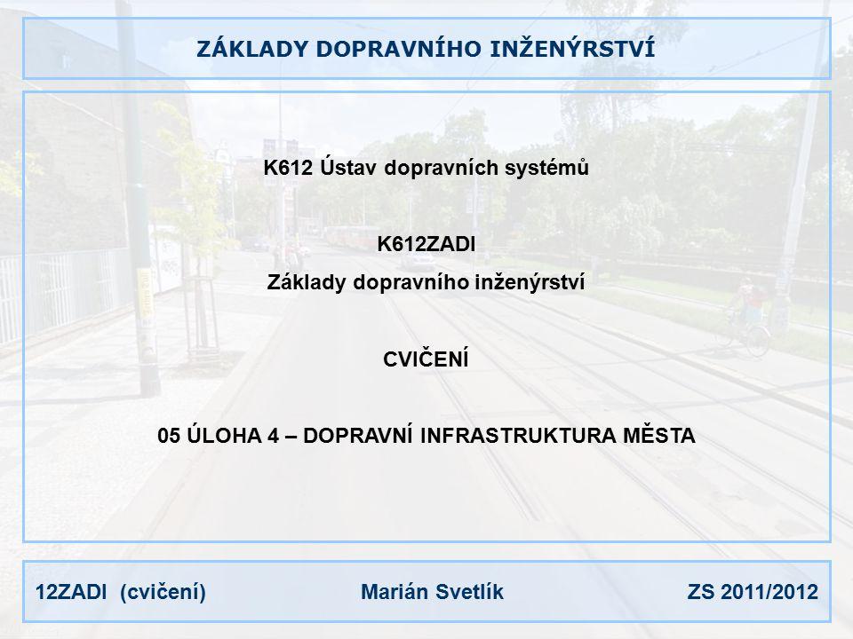 12ZADI (cvičení) Marián Svetlík ZS 2011/2012 ZÁKLADY DOPRAVNÍHO INŽENÝRSTVÍ K612 Ústav dopravních systémů K612ZADI Základy dopravního inženýrství CVIČENÍ 05 ÚLOHA 4 – DOPRAVNÍ INFRASTRUKTURA MĚSTA