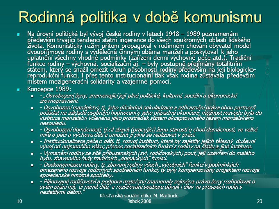 10 Křesťanská sociální etika. M. Martinek. Jabok 200823 Rodinná politika v době komunismu Na úrovni politické byl vývoj české rodiny v letech 1948 – 1