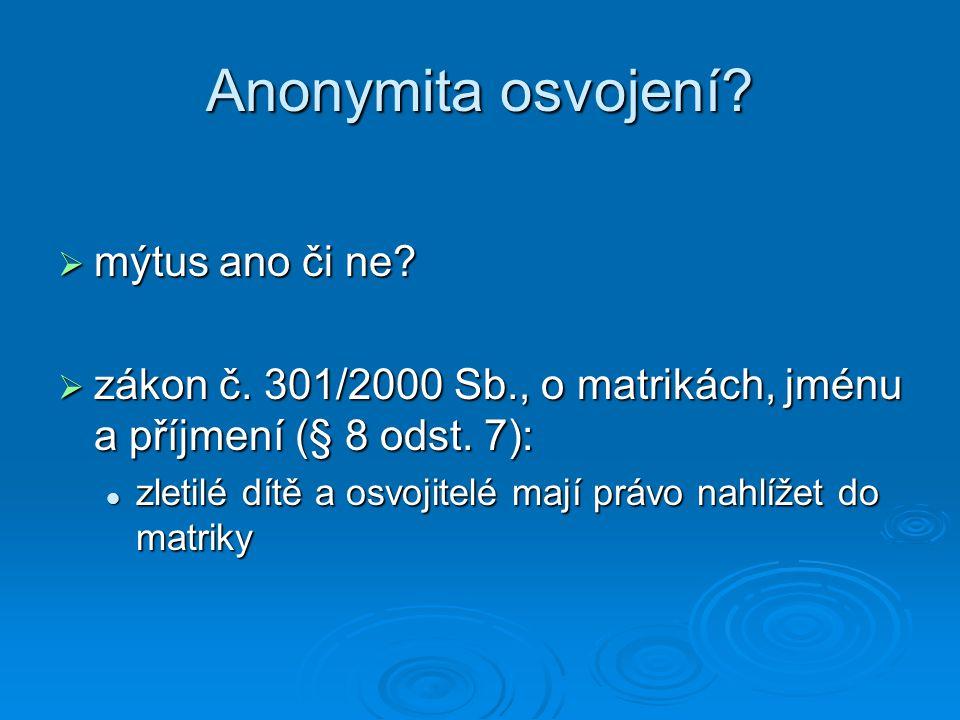 Anonymita osvojení?  mýtus ano či ne?  zákon č. 301/2000 Sb., o matrikách, jménu a příjmení (§ 8 odst. 7): zletilé dítě a osvojitelé mají právo nahl
