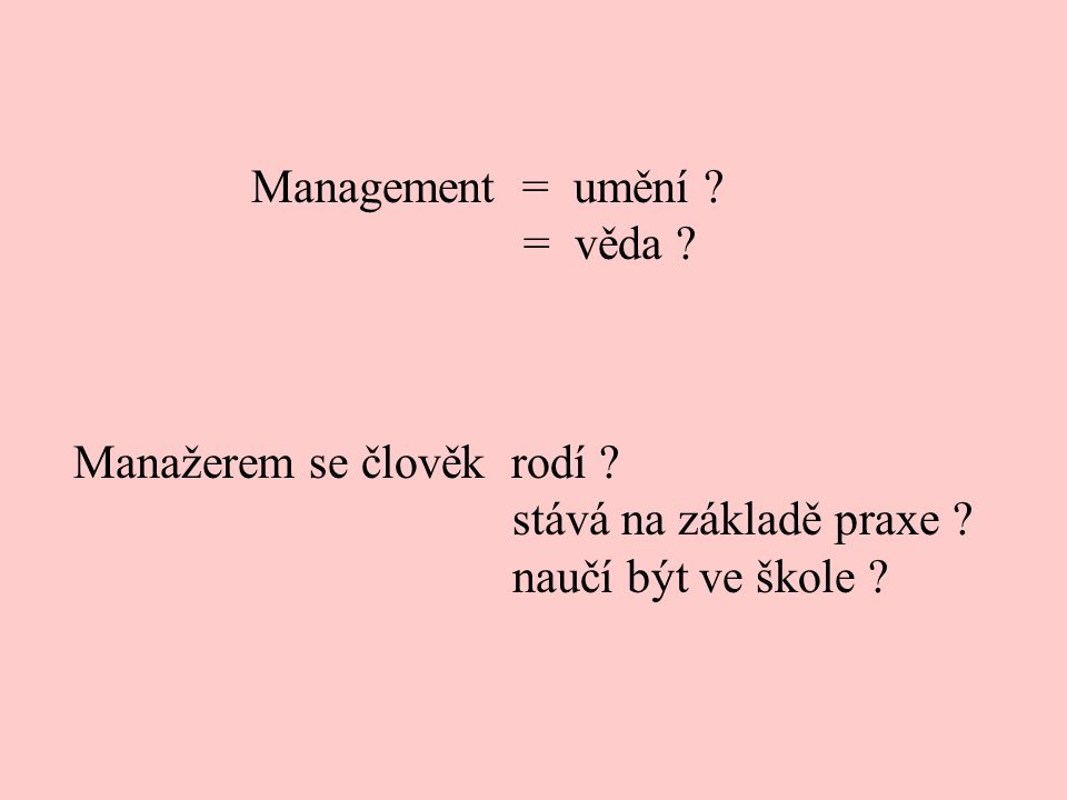 Management = umění . = věda . Manažerem se člověk rodí .