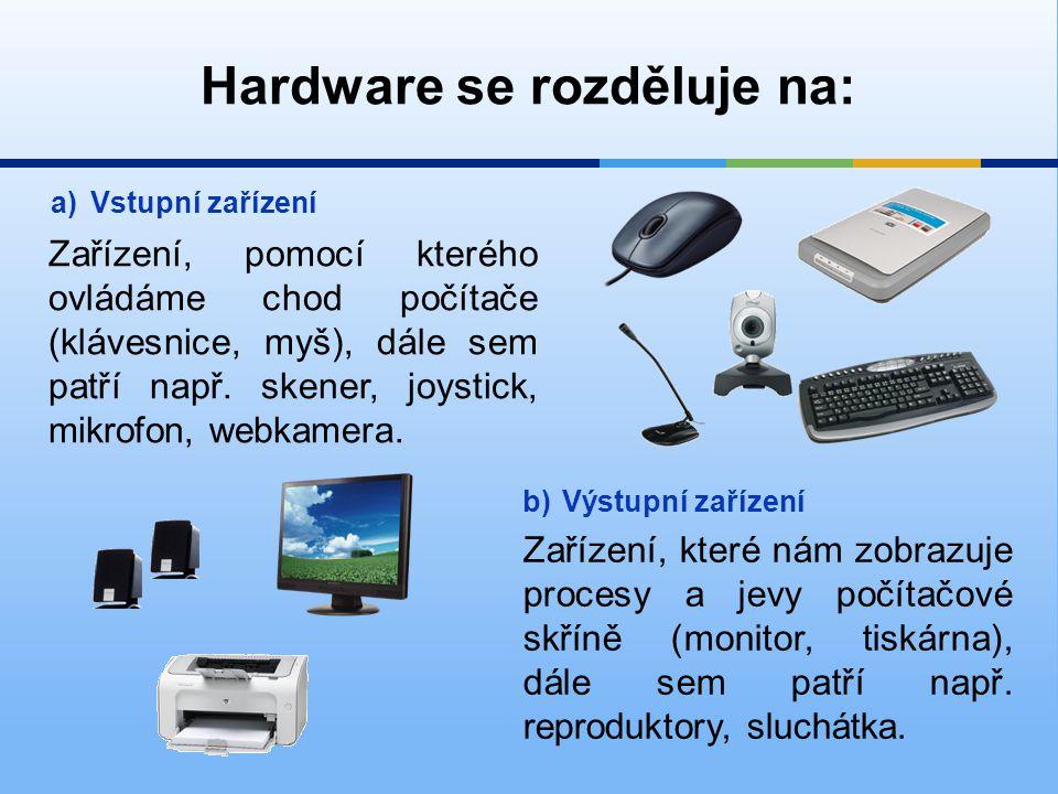 Hardware se rozděluje na: c)Vstupně - výstupní zařízení Zařízení, které plní funkce jak vstupního a výstupního zařízení (dotykový monitor) d)Počítačová skříň Zpracovává data a řídí chod celého počítače.