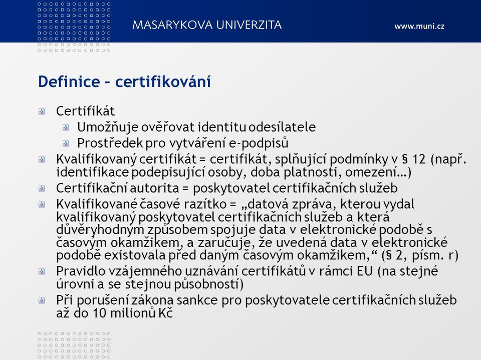Definice – certifikování Certifikát Umožňuje ověřovat identitu odesílatele Prostředek pro vytváření e-podpisů Kvalifikovaný certifikát = certifikát, s