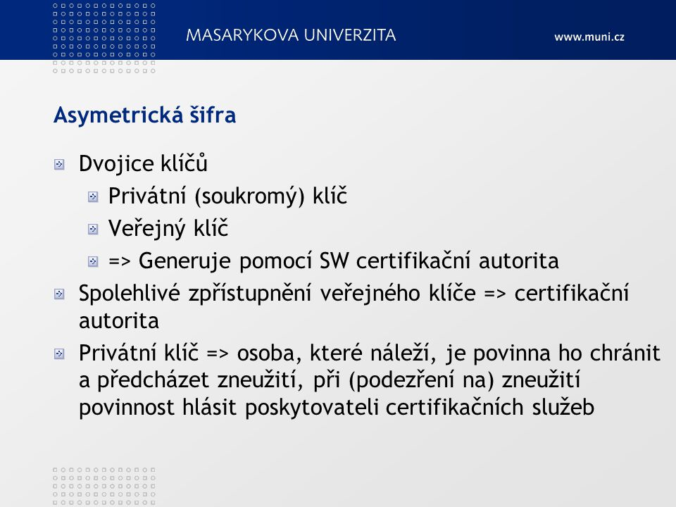 Asymetrická šifra Dvojice klíčů Privátní (soukromý) klíč Veřejný klíč => Generuje pomocí SW certifikační autorita Spolehlivé zpřístupnění veřejného kl