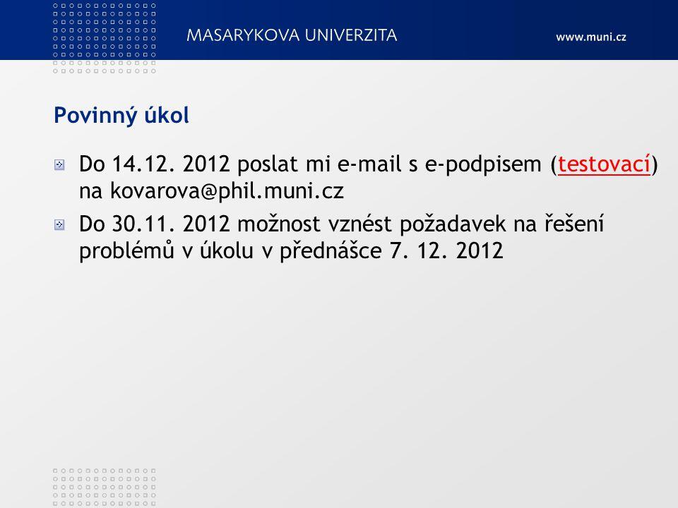 Povinný úkol Do 14.12. 2012 poslat mi e-mail s e-podpisem (testovací) na kovarova@phil.muni.cztestovací Do 30.11. 2012 možnost vznést požadavek na řeš