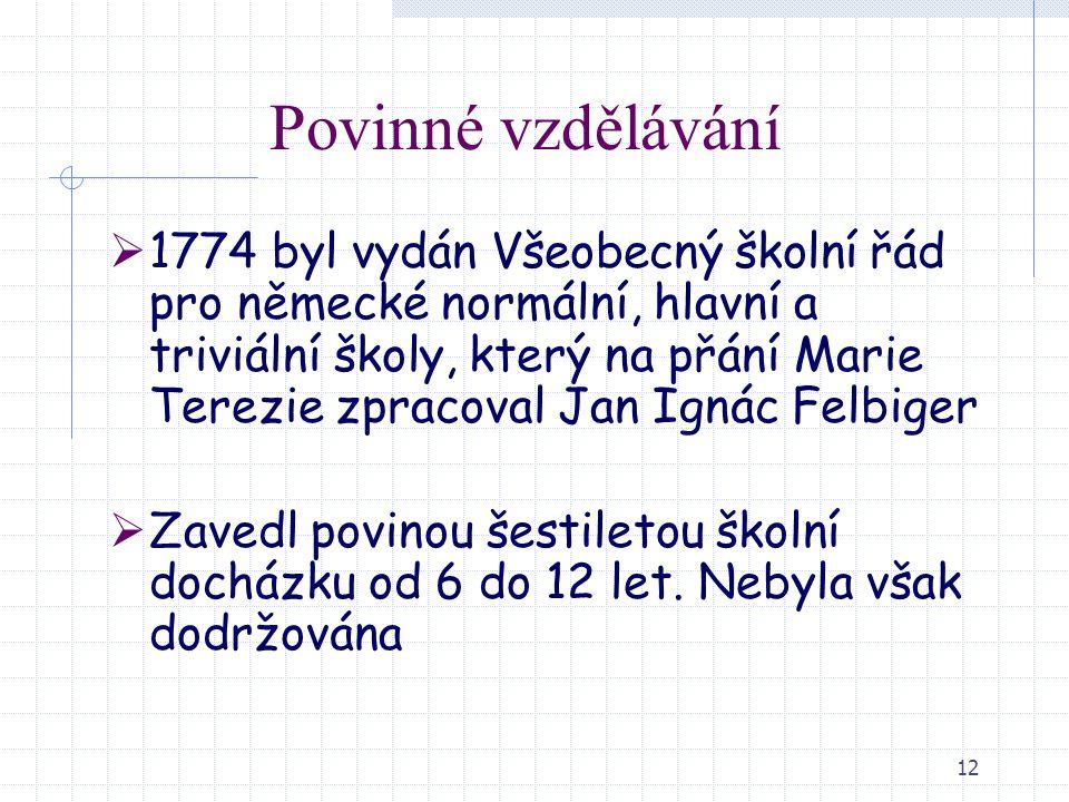 12 Povinné vzdělávání  1774 byl vydán Všeobecný školní řád pro německé normální, hlavní a triviální školy, který na přání Marie Terezie zpracoval Jan