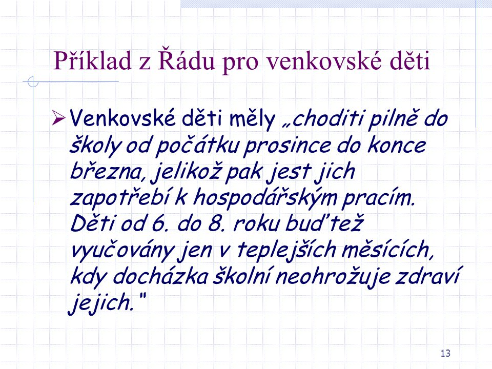 """13 Příklad z Řádu pro venkovské děti  Venkovské děti měly """"choditi pilně do školy od počátku prosince do konce března, jelikož pak jest jich zapotřeb"""