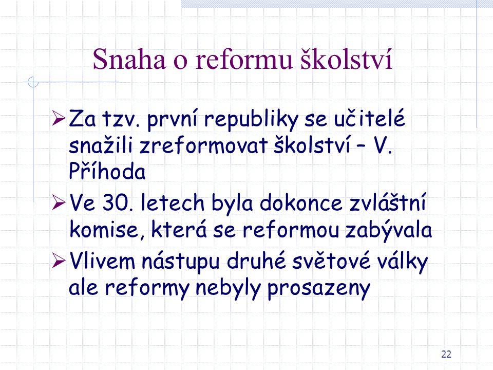 22 Snaha o reformu školství  Za tzv. první republiky se učitelé snažili zreformovat školství – V. Příhoda  Ve 30. letech byla dokonce zvláštní komis
