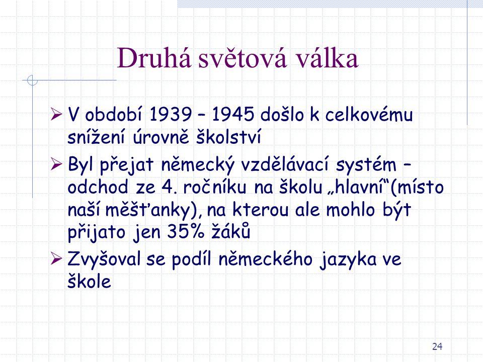 24 Druhá světová válka  V období 1939 – 1945 došlo k celkovému snížení úrovně školství  Byl přejat německý vzdělávací systém – odchod ze 4. ročníku