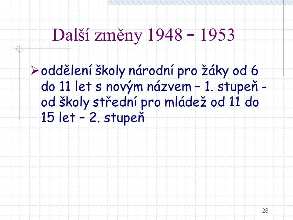 28 Další změny 1948 – 1953  oddělení školy národní pro žáky od 6 do 11 let s novým názvem – 1. stupeň - od školy střední pro mládež od 11 do 15 let –