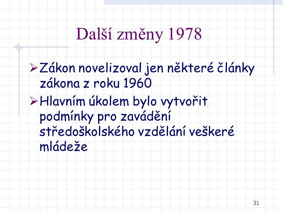 31 Další změny 1978  Zákon novelizoval jen některé články zákona z roku 1960  Hlavním úkolem bylo vytvořit podmínky pro zavádění středoškolského vzd