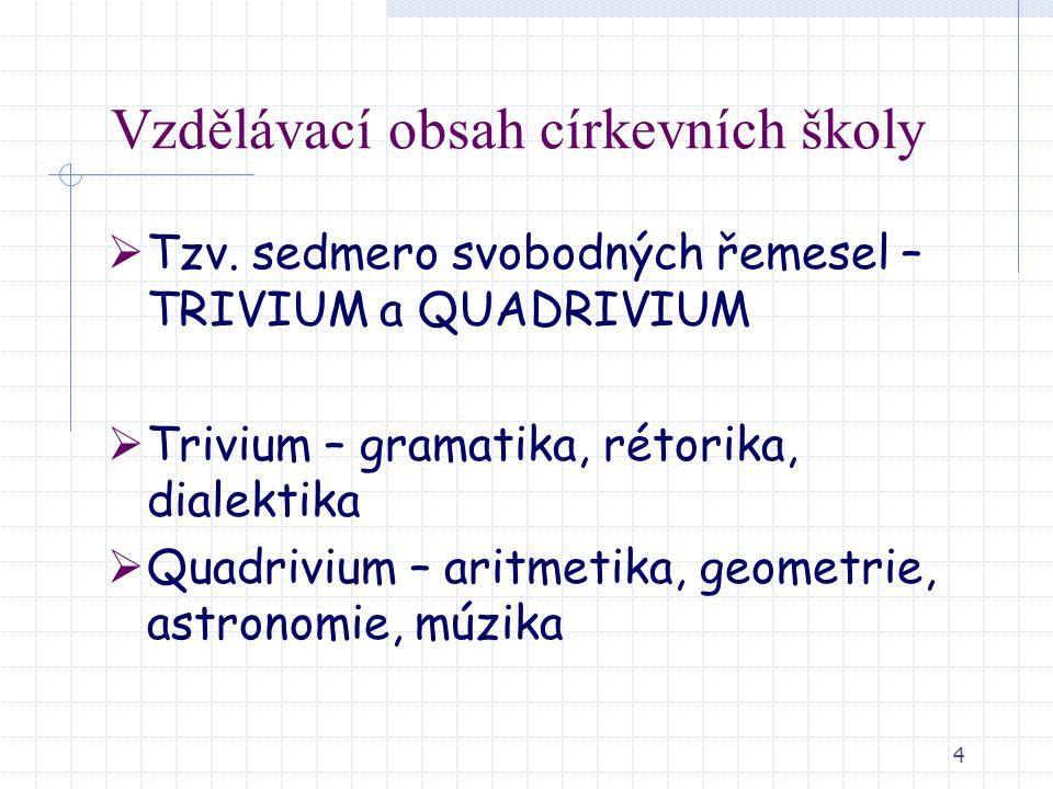 4 Vzdělávací obsah církevních školy  Tzv. sedmero svobodných řemesel – TRIVIUM a QUADRIVIUM  Trivium – gramatika, rétorika, dialektika  Quadrivium