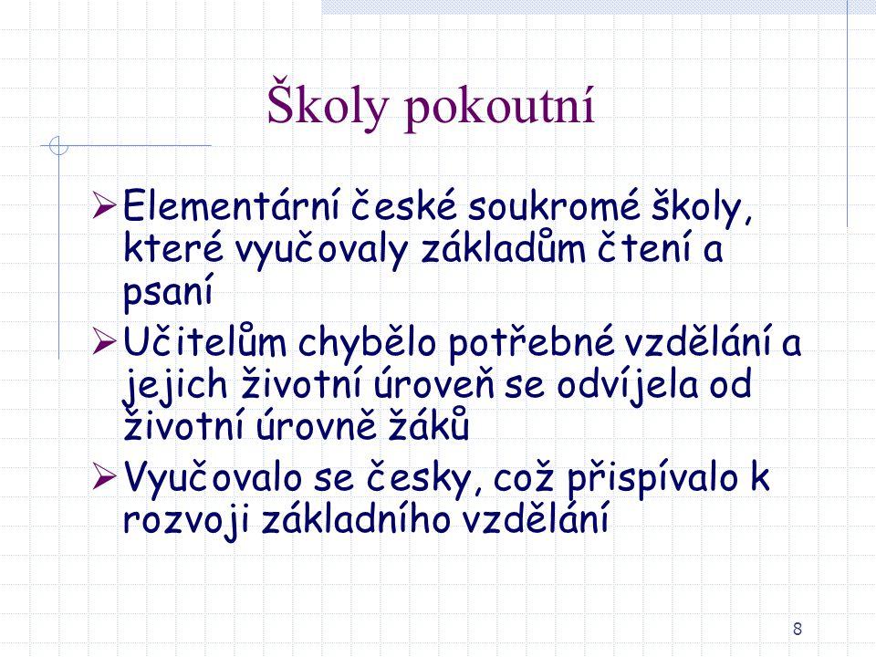 8 Školy pokoutní  Elementární české soukromé školy, které vyučovaly základům čtení a psaní  Učitelům chybělo potřebné vzdělání a jejich životní úrov