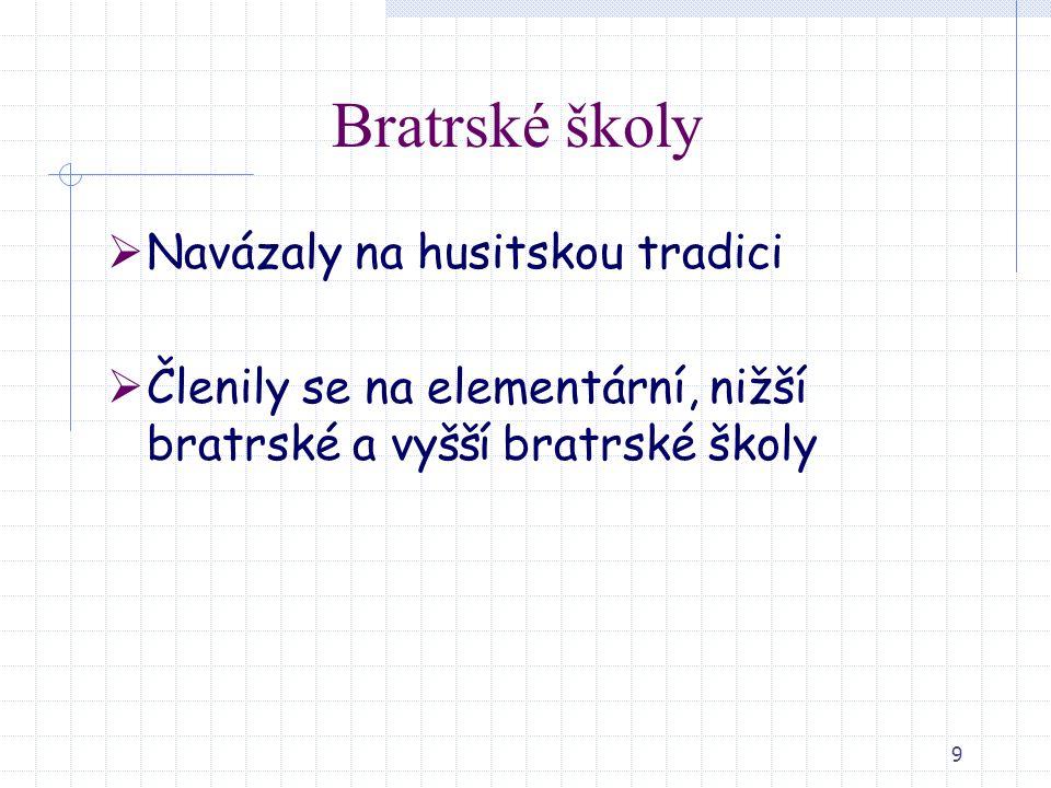 9 Bratrské školy  Navázaly na husitskou tradici  Členily se na elementární, nižší bratrské a vyšší bratrské školy