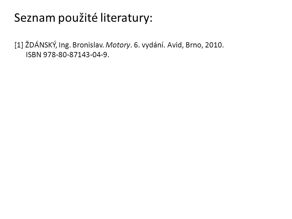 Seznam použité literatury: [1] ŽDÁNSKÝ, Ing. Bronislav. Motory. 6. vydání. Avid, Brno, 2010. ISBN 978-80-87143-04-9.