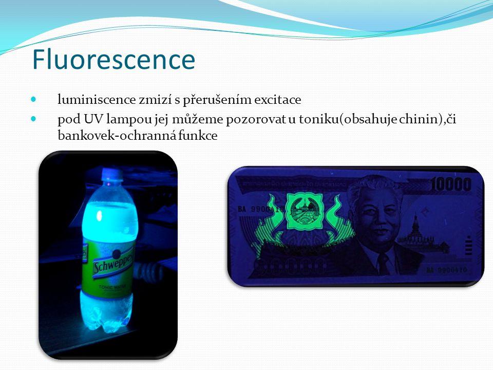 Fluorescence luminiscence zmizí s přerušením excitace pod UV lampou jej můžeme pozorovat u toniku(obsahuje chinin),či bankovek-ochranná funkce