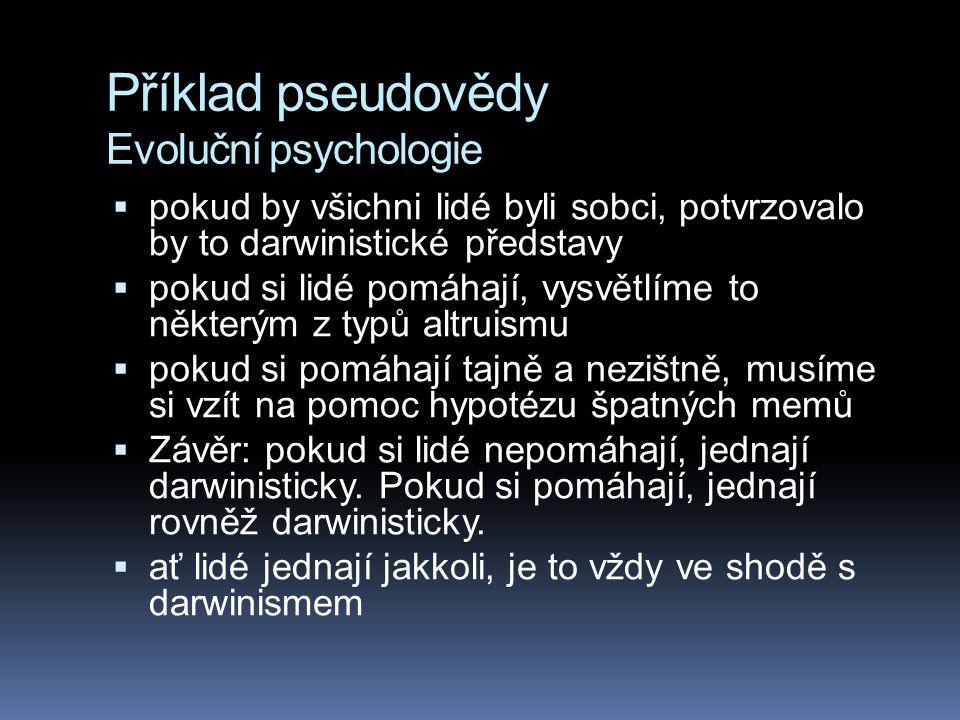 Příklad pseudovědy Evoluční psychologie  pokud by všichni lidé byli sobci, potvrzovalo by to darwinistické představy  pokud si lidé pomáhají, vysvět