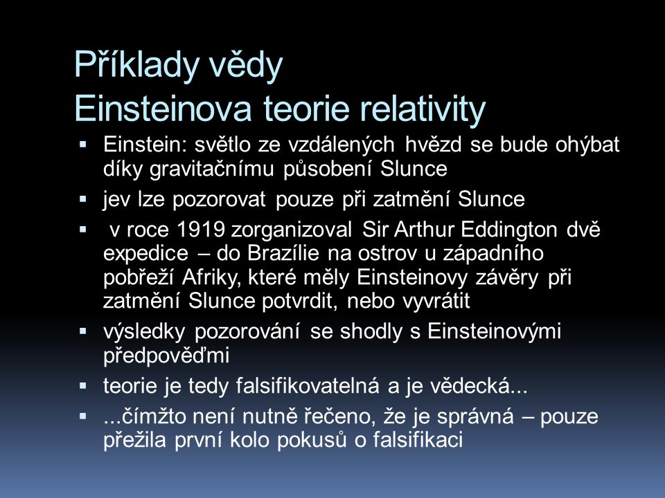 Příklady vědy Einsteinova teorie relativity  Einstein: světlo ze vzdálených hvězd se bude ohýbat díky gravitačnímu působení Slunce  jev lze pozorova
