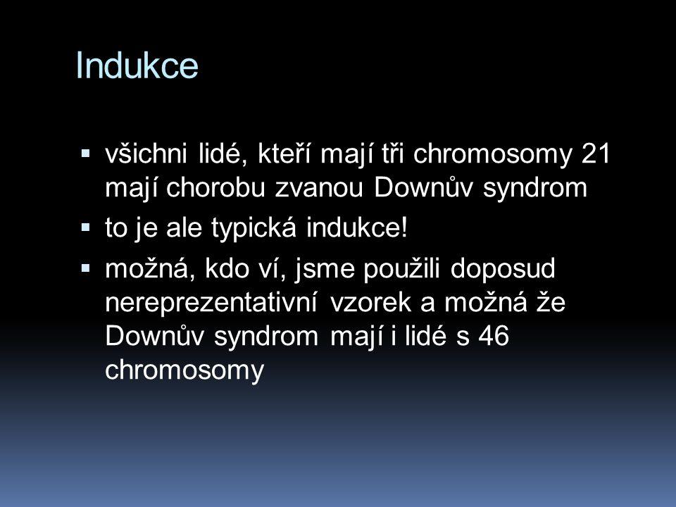 Indukce  všichni lidé, kteří mají tři chromosomy 21 mají chorobu zvanou Downův syndrom  to je ale typická indukce!  možná, kdo ví, jsme použili dop