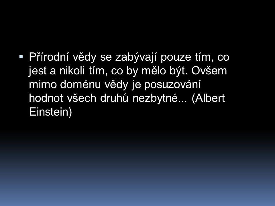  Přírodní vědy se zabývají pouze tím, co jest a nikoli tím, co by mělo být. Ovšem mimo doménu vědy je posuzování hodnot všech druhů nezbytné... (Albe